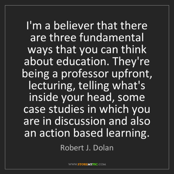 Robert J. Dolan: I'm a believer that there are three fundamental ways...