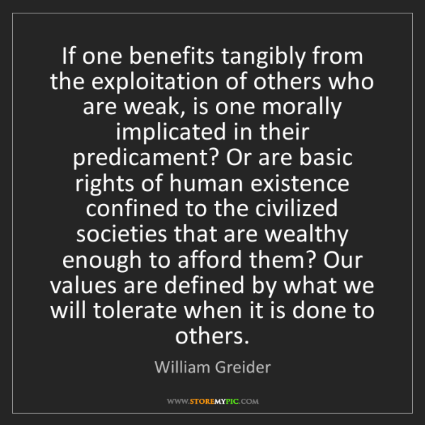 William Greider: If one benefits tangibly from the exploitation of others...
