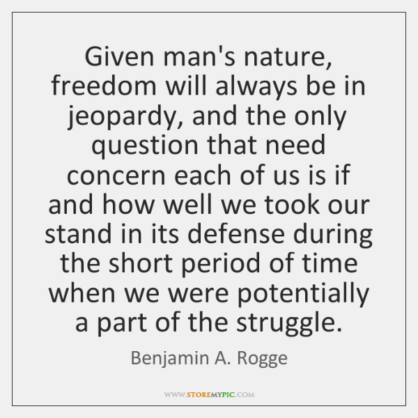 Given man's nature, freedom will always be in jeopardy, and the only ...