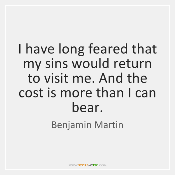 I have long feared that my sins would return to visit me. ...