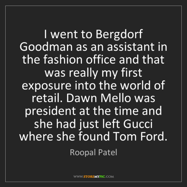 Roopal Patel: I went to Bergdorf Goodman as an assistant in the fashion...