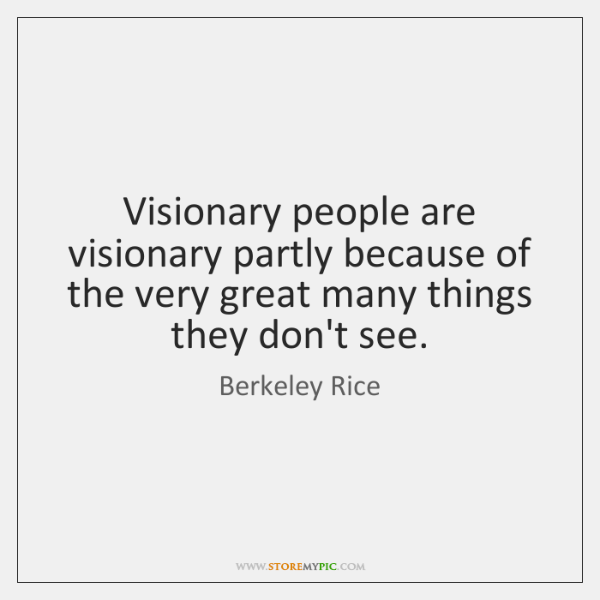 Visionary people are visionary partly because of the very great many things ...