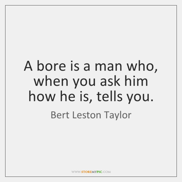 A bore is a man who, when you ask him how he ...