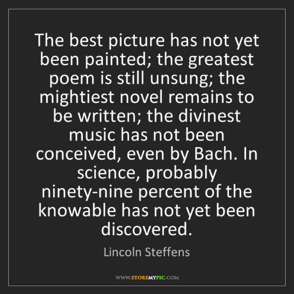Lincoln Steffens: The best picture has not yet been painted; the greatest...