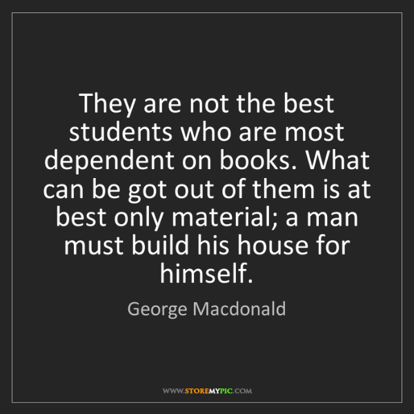 George Macdonald: They are not the best students who are most dependent...