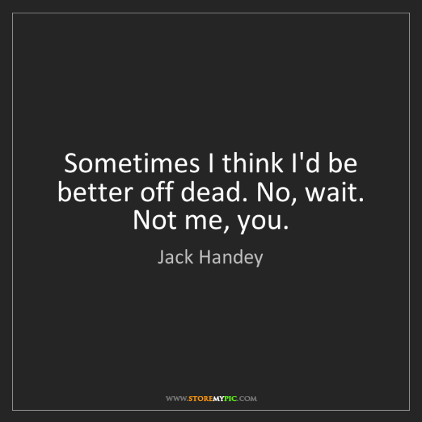 Jack Handey: Sometimes I think I'd be better off dead. No, wait. Not...
