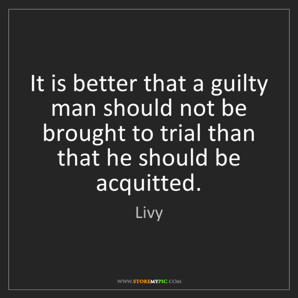 Livy: It is better that a guilty man should not be brought...