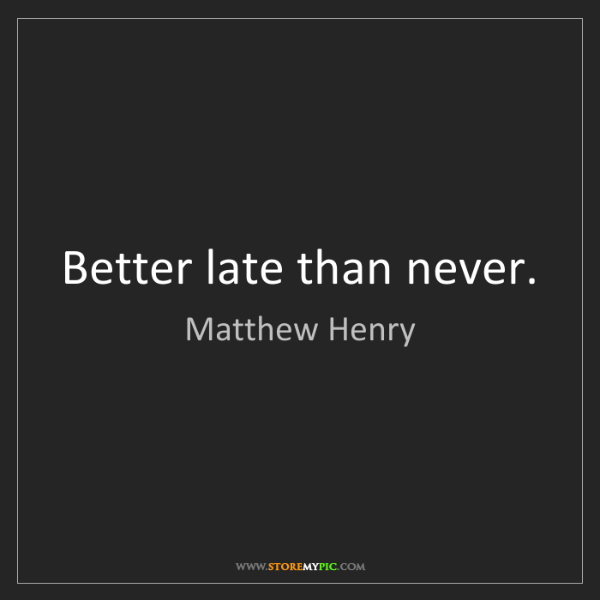 Matthew Henry: Better late than never.