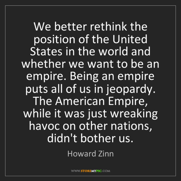 Howard Zinn: We better rethink the position of the United States in...