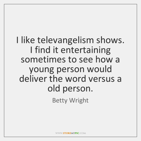 I like televangelism shows. I find it entertaining sometimes to see how ...