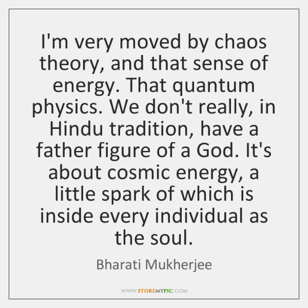 I'm very moved by chaos theory, and that sense of energy. That ...