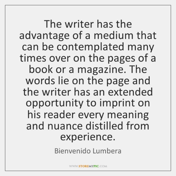 The writer has the advantage of a medium that can be contemplated ...