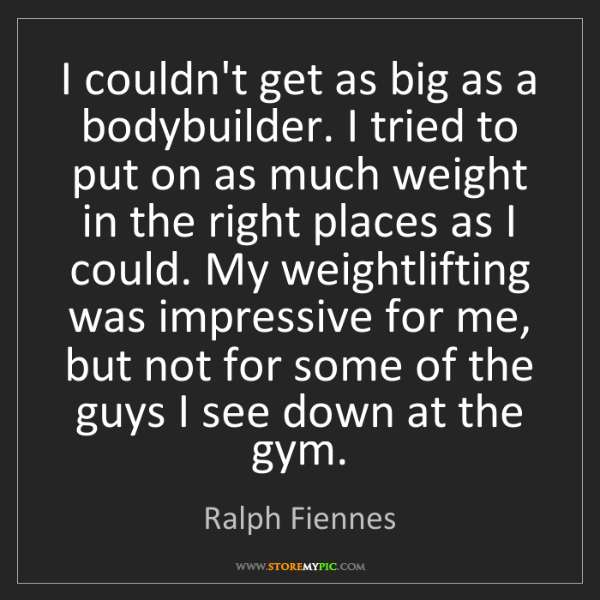 Ralph Fiennes: I couldn't get as big as a bodybuilder. I tried to put...