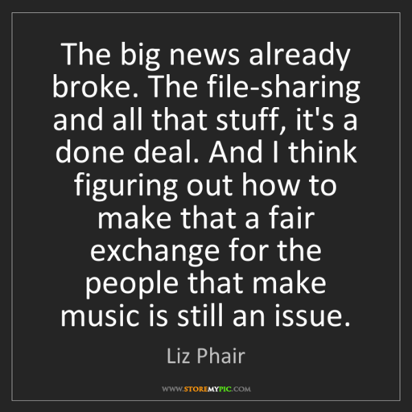 Liz Phair: The big news already broke. The file-sharing and all...