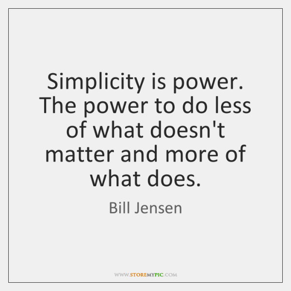 Simplicity is power. The power to do less of what doesn't matter ...