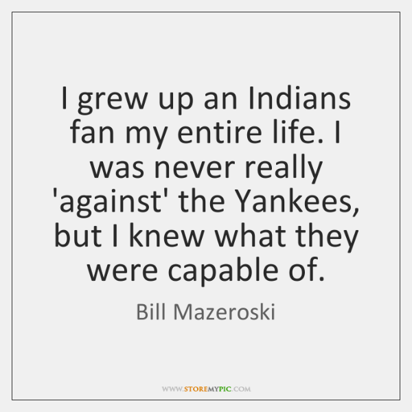 I grew up an Indians fan my entire life. I was never ...