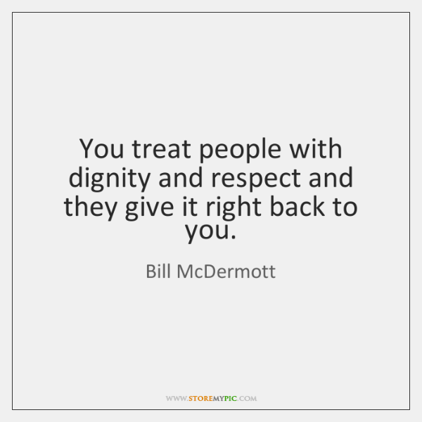 You treat people with dignity and respect and they give it right ...