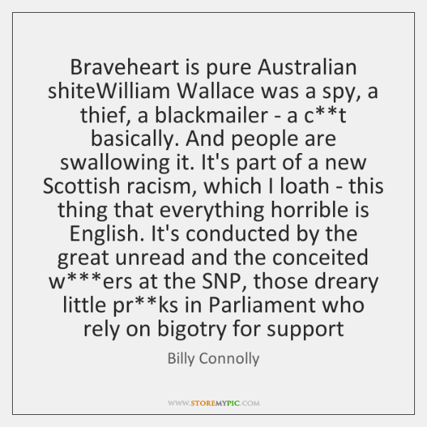 Braveheart is pure Australian shiteWilliam Wallace was a spy, a thief, a ...