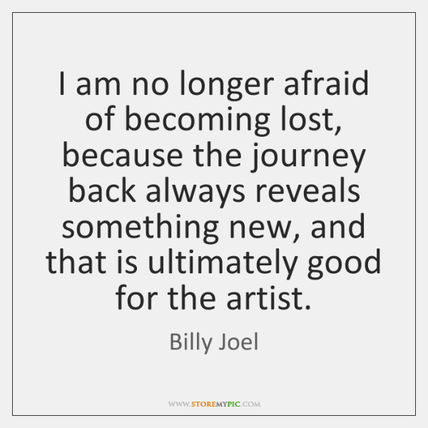 I am no longer afraid of becoming lost, because the journey back ...