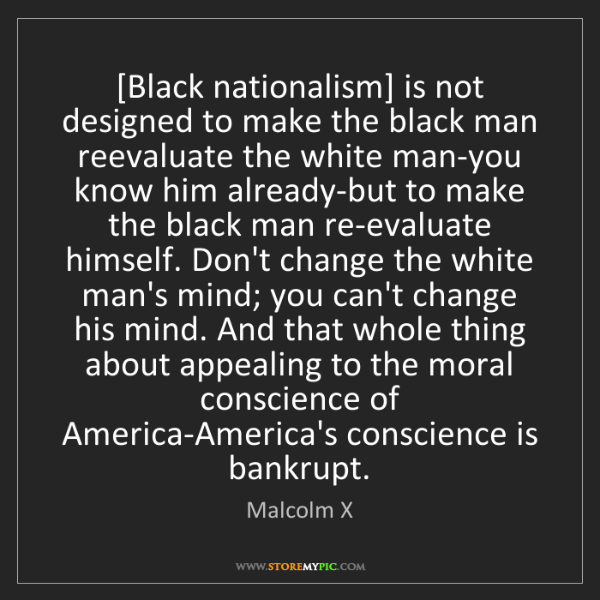 Malcolm X: [Black nationalism] is not designed to make the black...