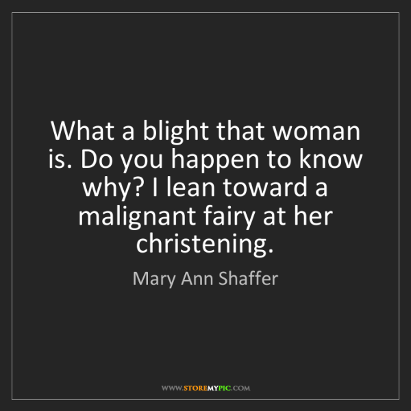 Mary Ann Shaffer: What a blight that woman is. Do you happen to know why?...