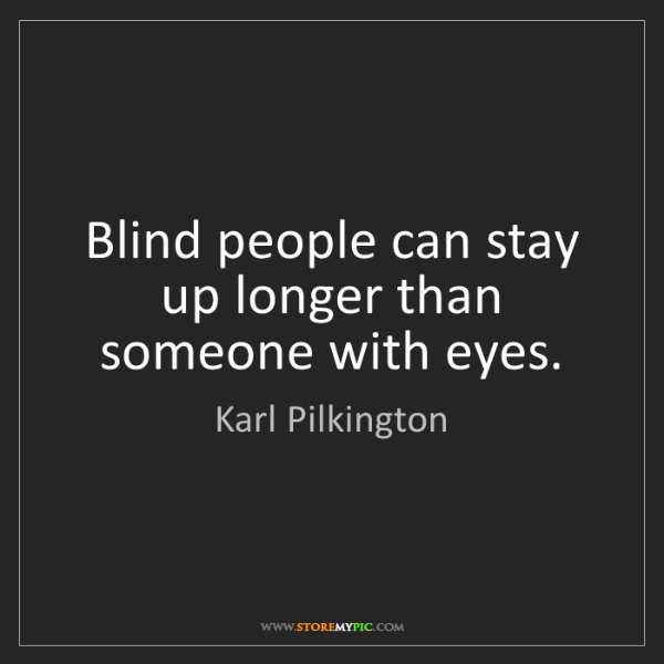 Karl Pilkington: Blind people can stay up longer than someone with eyes.