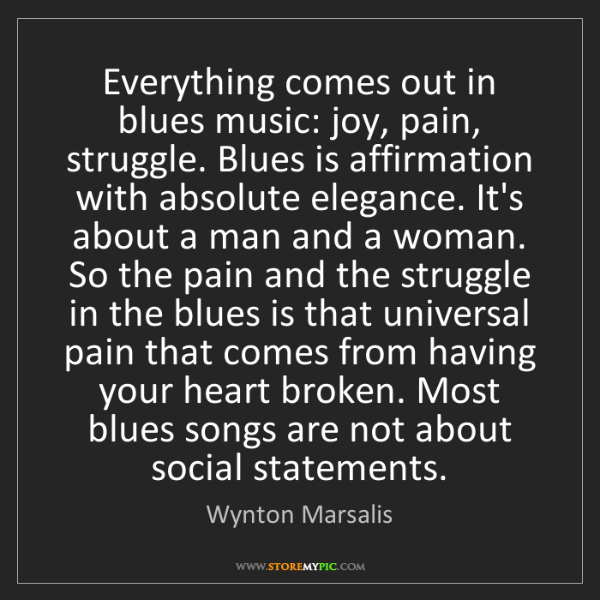 Wynton Marsalis: Everything comes out in blues music: joy, pain, struggle....
