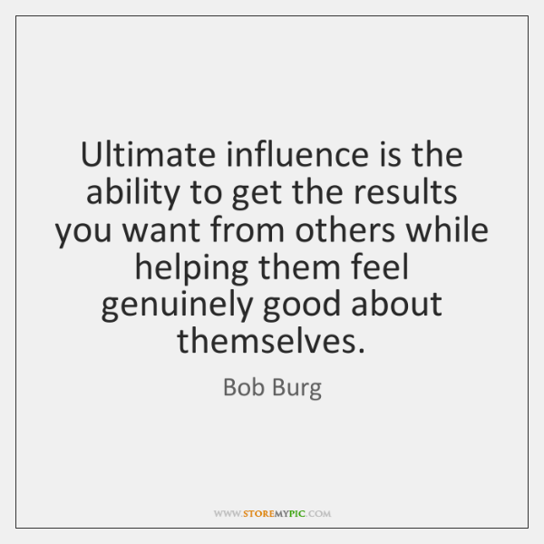 Ultimate influence is the ability to get the results you want from ...