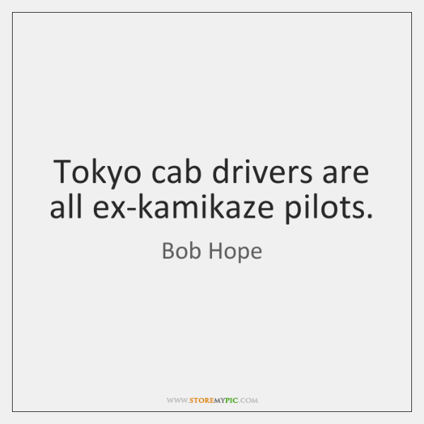 Tokyo cab drivers are all ex-kamikaze pilots.