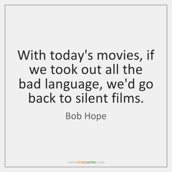 With today's movies, if we took out all the bad language, we'd ...