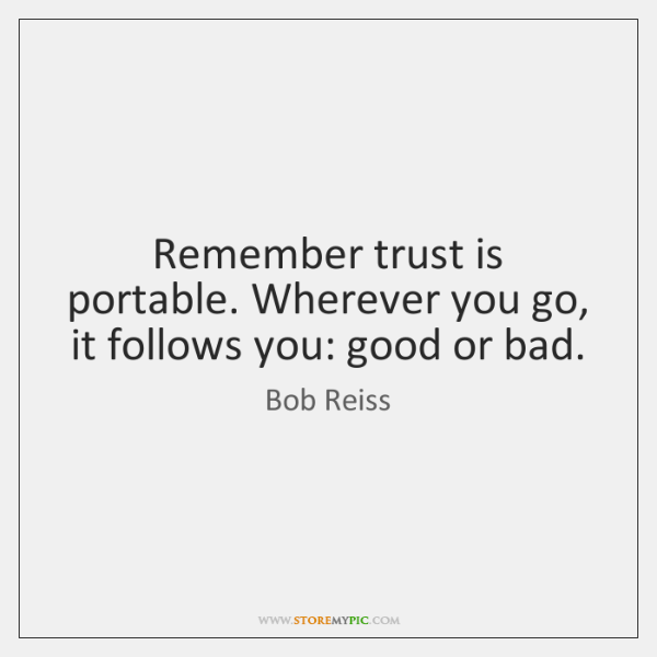 Remember trust is portable. Wherever you go, it follows you: good or ...