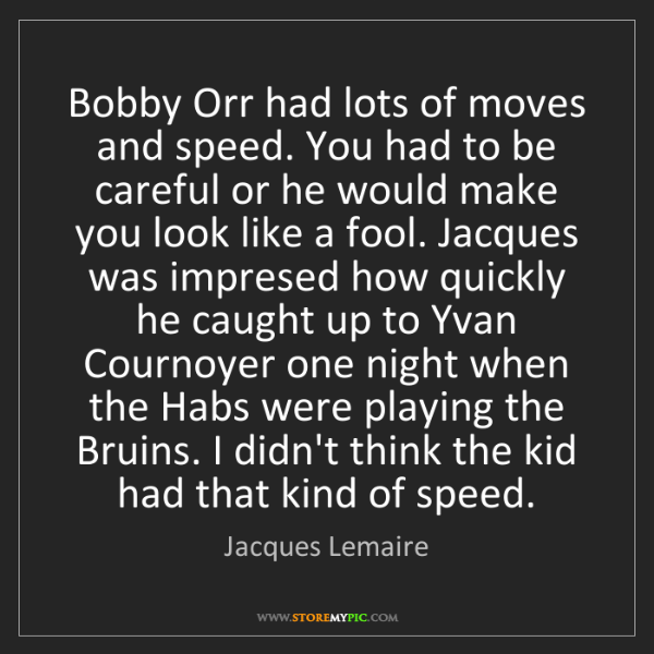 Jacques Lemaire: Bobby Orr had lots of moves and speed. You had to be...