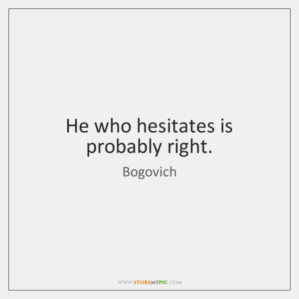 He who hesitates is probably right.