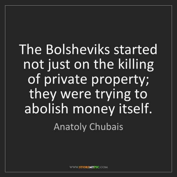 Anatoly Chubais: The Bolsheviks started not just on the killing of private...