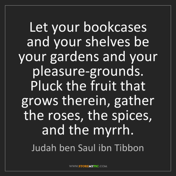 Judah ben Saul ibn Tibbon: Let your bookcases and your shelves be your gardens and...