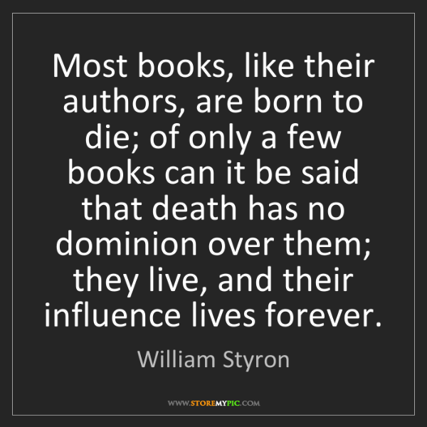 William Styron: Most books, like their authors, are born to die; of only...