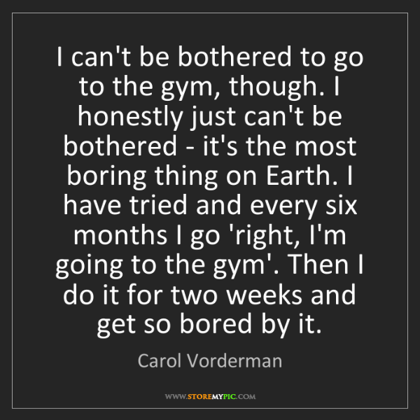 Carol Vorderman: I can't be bothered to go to the gym, though. I honestly...