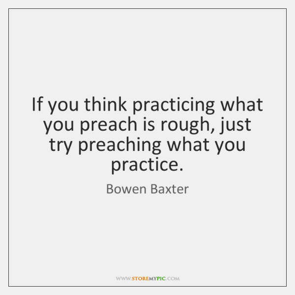 If you think practicing what you preach is rough, just try preaching ...