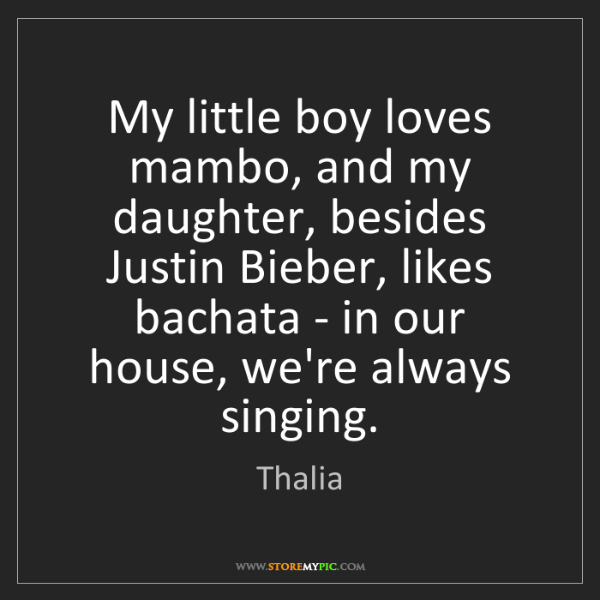 Thalia: My little boy loves mambo, and my daughter, besides Justin...