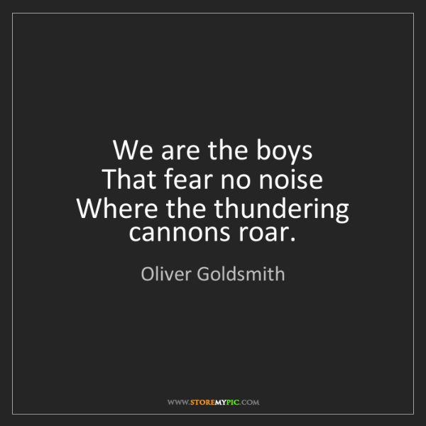 Oliver Goldsmith: We are the boys   That fear no noise   Where the thundering...