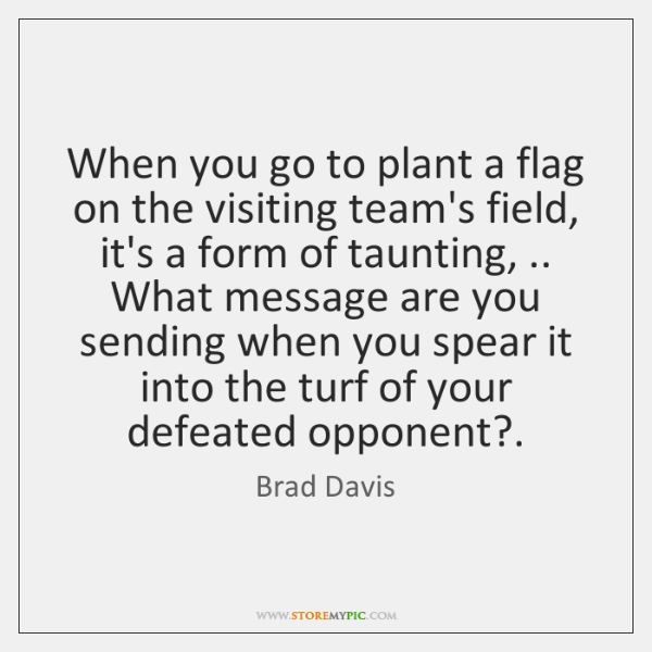 When you go to plant a flag on the visiting team's field, ...