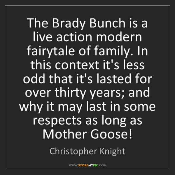 Christopher Knight: The Brady Bunch is a live action modern fairytale of...