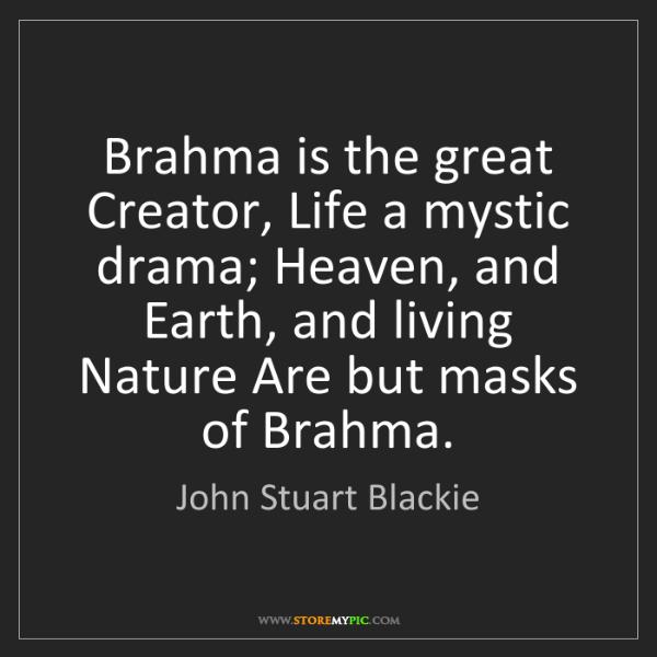 John Stuart Blackie: Brahma is the great Creator, Life a mystic drama; Heaven,...