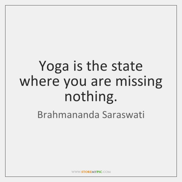 Yoga is the state where you are missing nothing.