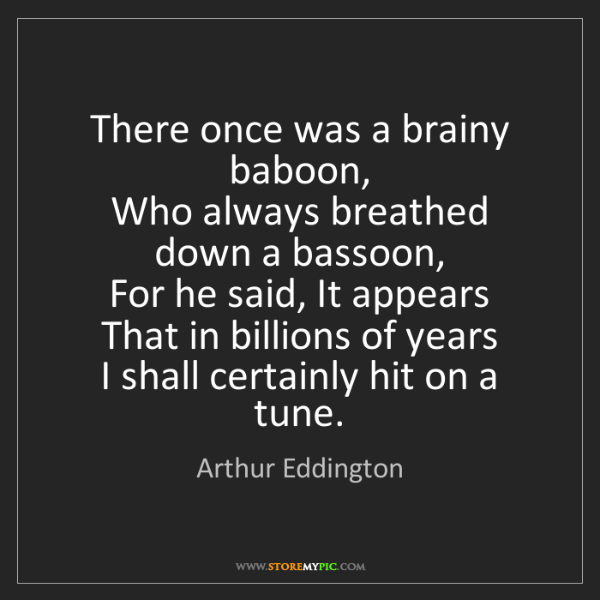 Arthur Eddington: There once was a brainy baboon,   Who always breathed...