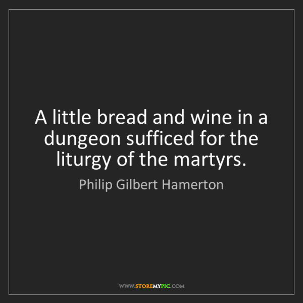 Philip Gilbert Hamerton: A little bread and wine in a dungeon sufficed for the...