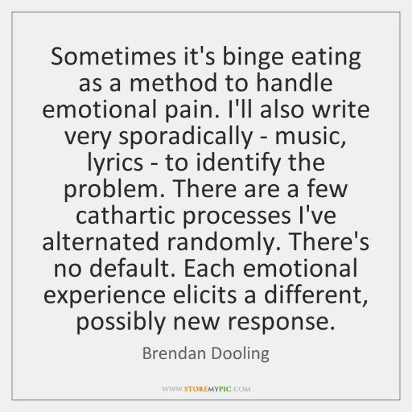 Sometimes it's binge eating as a method to handle emotional pain. I'll ...