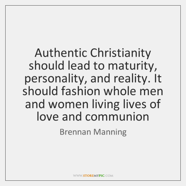 Authentic Christianity should lead to maturity, personality, and reality. It should fashion ...