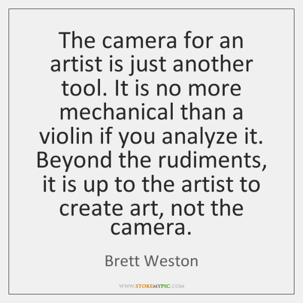 The camera for an artist is just another tool. It is no ...