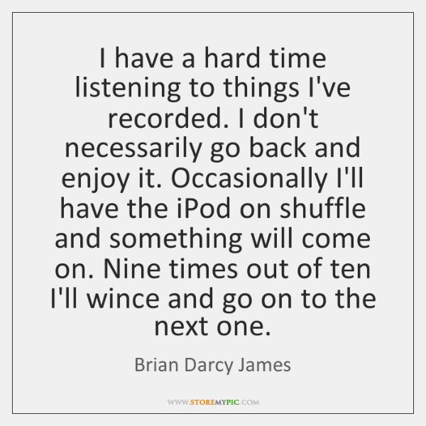 I have a hard time listening to things I've recorded. I don't ...